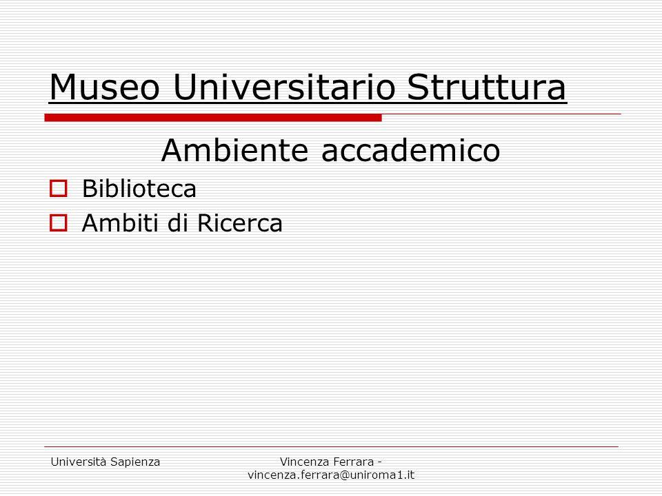 Università SapienzaVincenza Ferrara - vincenza.ferrara@uniroma1.it Museo Universitario Struttura Ambiente accademico  Biblioteca  Ambiti di Ricerca