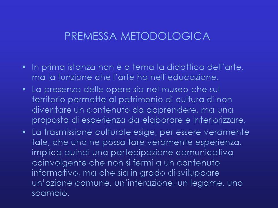 PREMESSA METODOLOGICA In prima istanza non è a tema la didattica dell'arte, ma la funzione che l'arte ha nell'educazione. La presenza delle opere sia