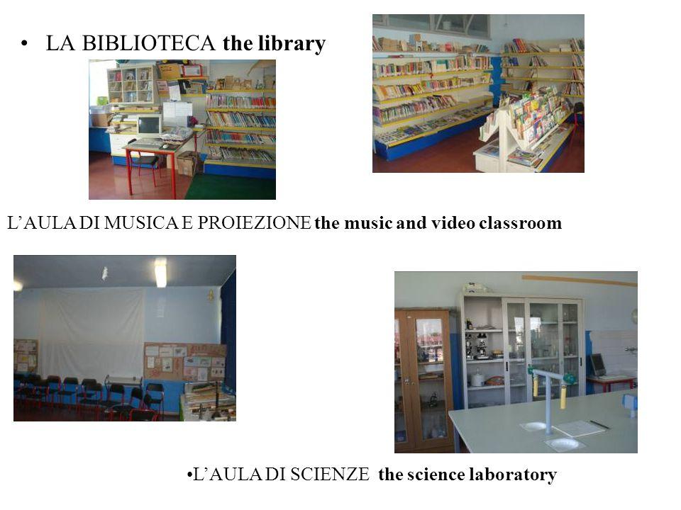 LA BIBLIOTECA the library L'AULA DI MUSICA E PROIEZIONE the music and video classroom L'AULA DI SCIENZE the science laboratory