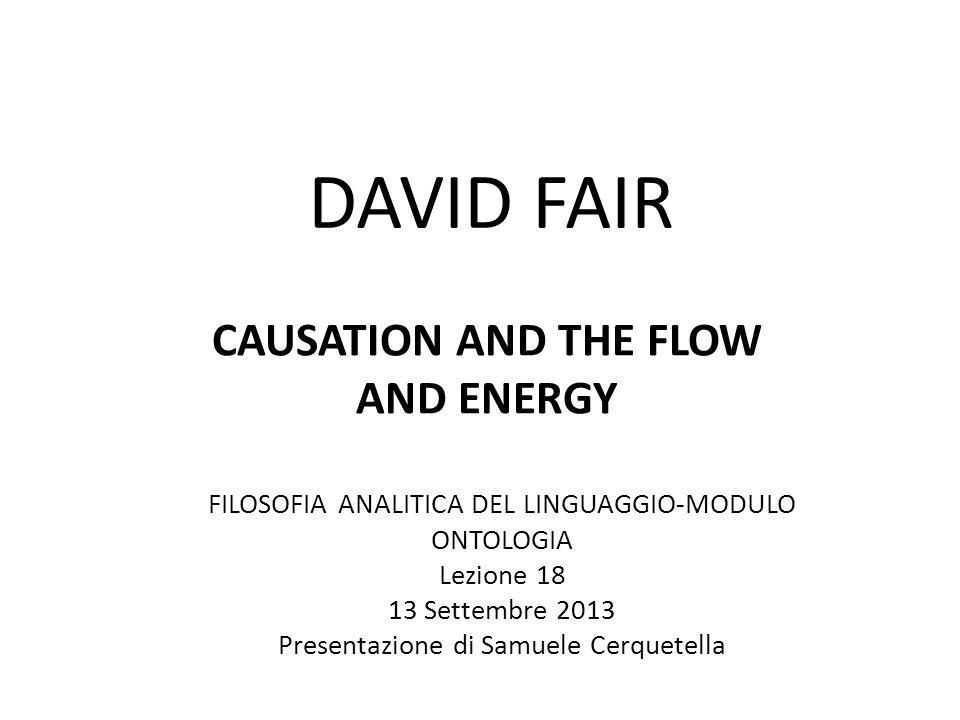 DAVID FAIR CAUSATION AND THE FLOW AND ENERGY FILOSOFIA ANALITICA DEL LINGUAGGIO-MODULO ONTOLOGIA Lezione 18 13 Settembre 2013 Presentazione di Samuele Cerquetella