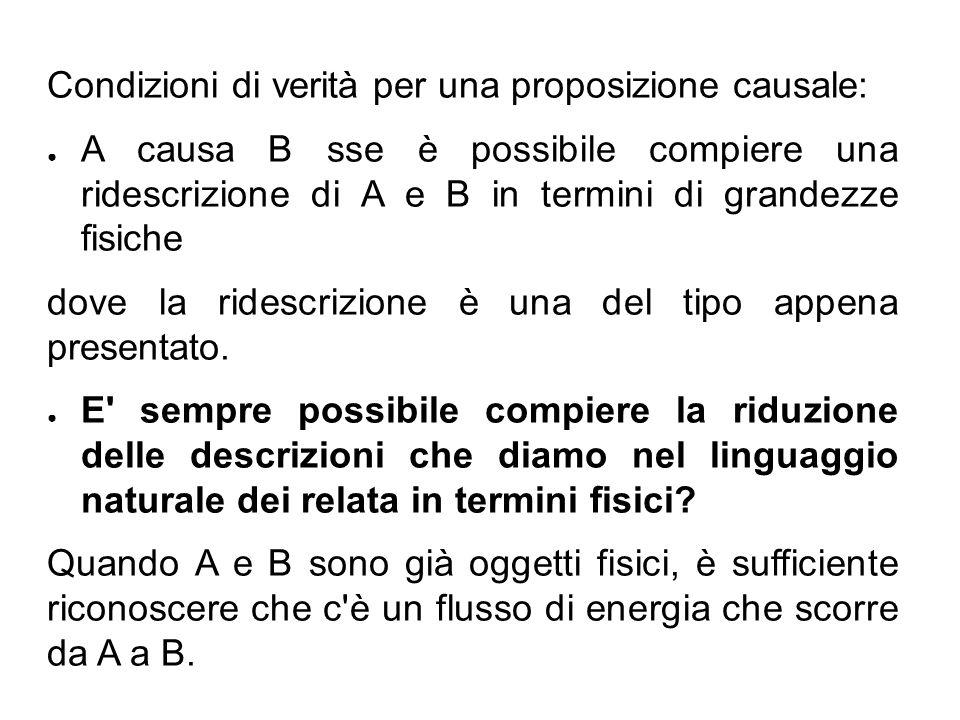 Condizioni di verità per una proposizione causale: ● A causa B sse è possibile compiere una ridescrizione di A e B in termini di grandezze fisiche dove la ridescrizione è una del tipo appena presentato.