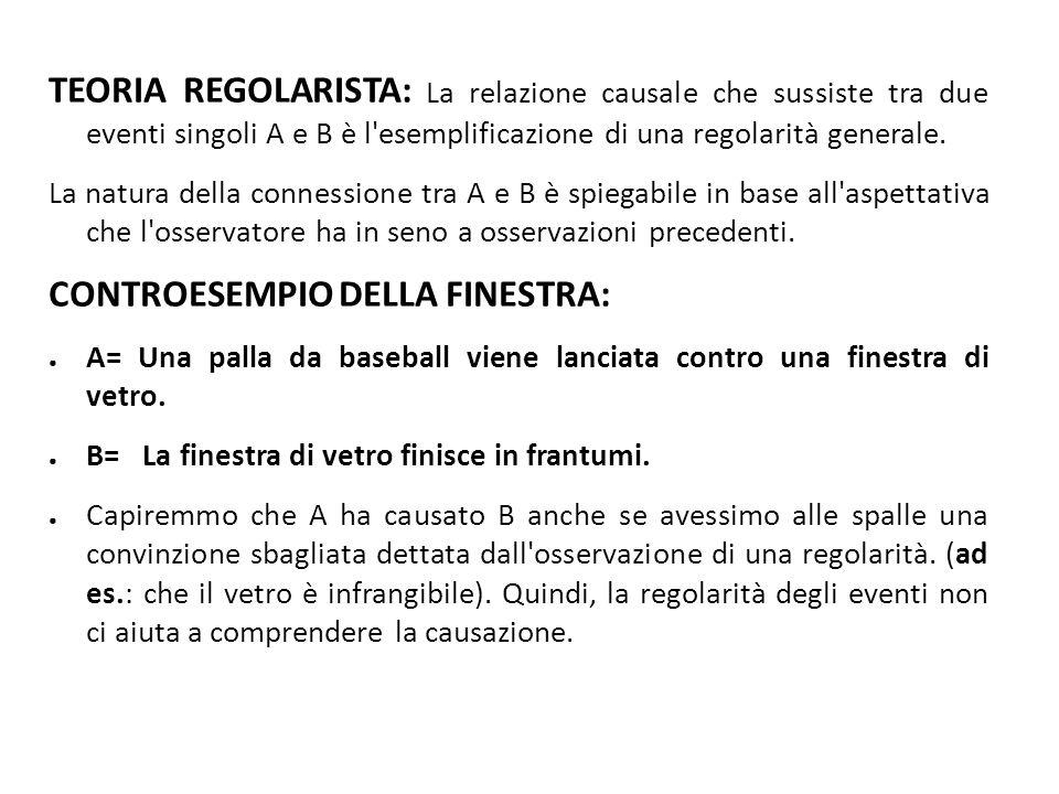 TEORIA REGOLARISTA: La relazione causale che sussiste tra due eventi singoli A e B è l esemplificazione di una regolarità generale.