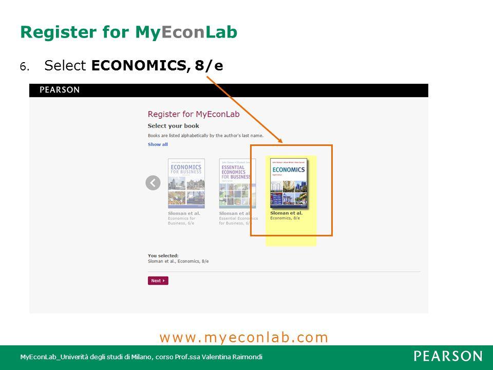 MyEconLab_Univerità degli studi di Milano, corso Prof.ssa Valentina Raimondi Register for MyEconLab 6. Select ECONOMICS, 8/e www.myeconlab.com