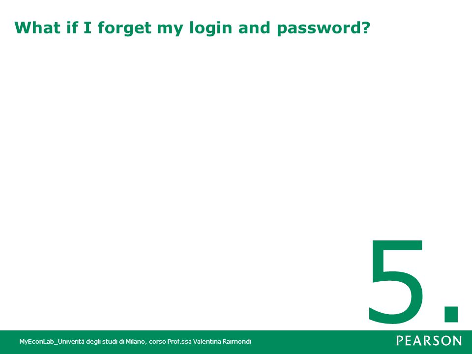 MyEconLab_Univerità degli studi di Milano, corso Prof.ssa Valentina Raimondi What if I forget my login and password? 5.