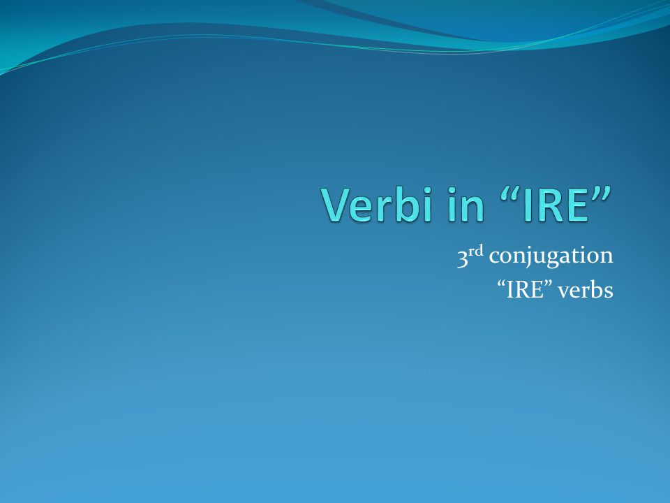 3 rd conjugation IRE verbs