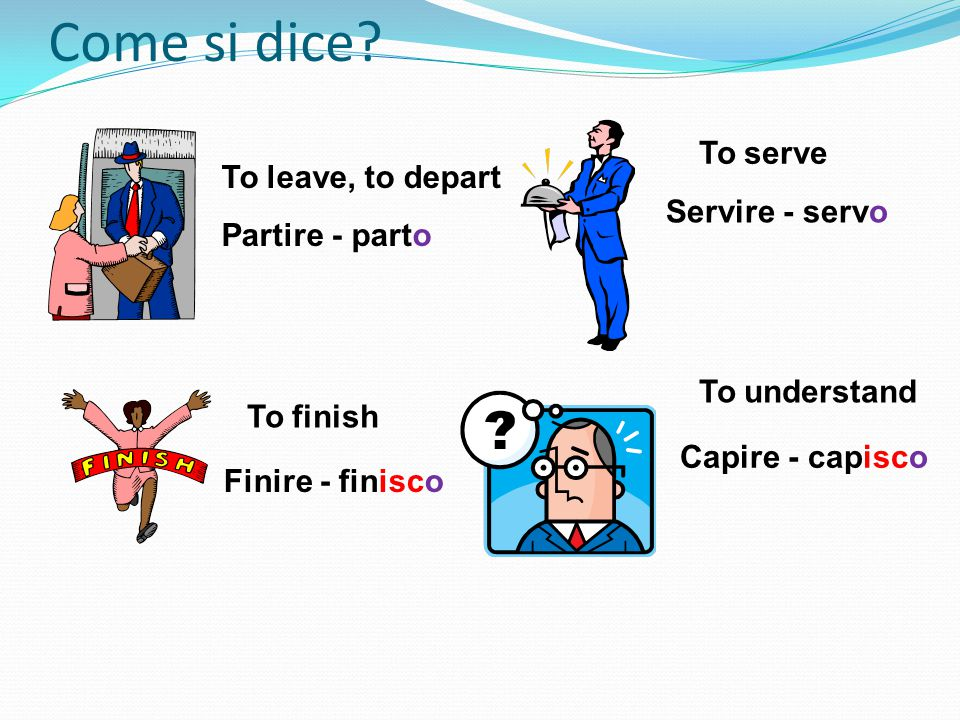 Come si dice? To finish Finire - finisco To understand Capire - capisco To leave, to depart Partire - parto To serve Servire - servo