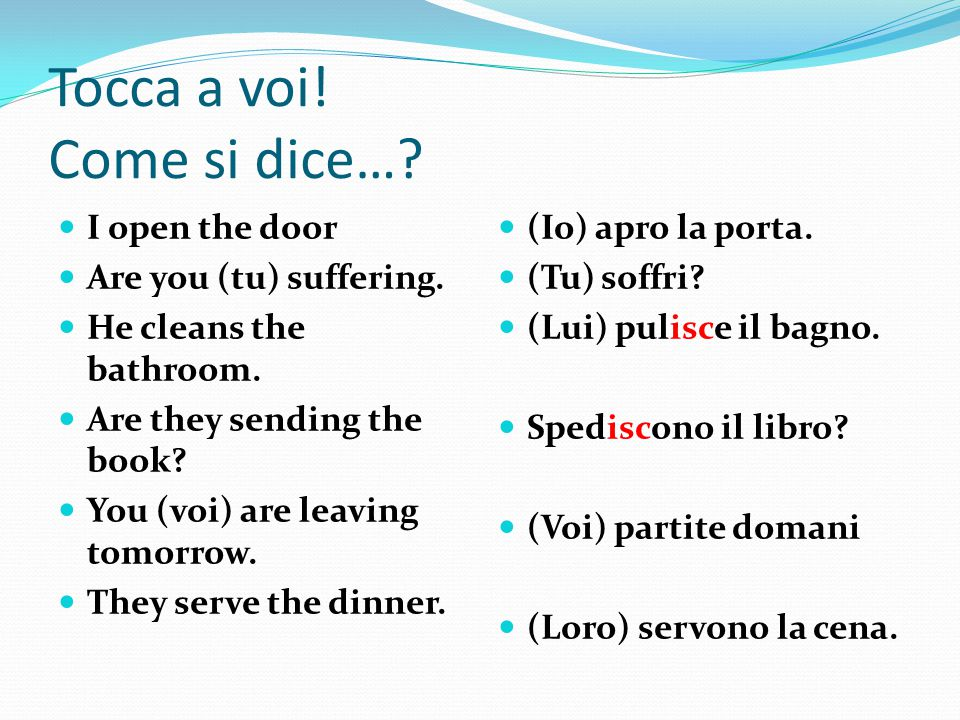 Tocca a voi! Come si dice…? I open the door Are you (tu) suffering. He cleans the bathroom. Are they sending the book? You (voi) are leaving tomorrow.