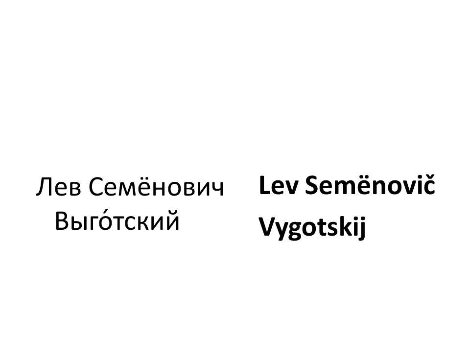 Lev Semënovič Vygotskij Лев Семёнович Выго́тский