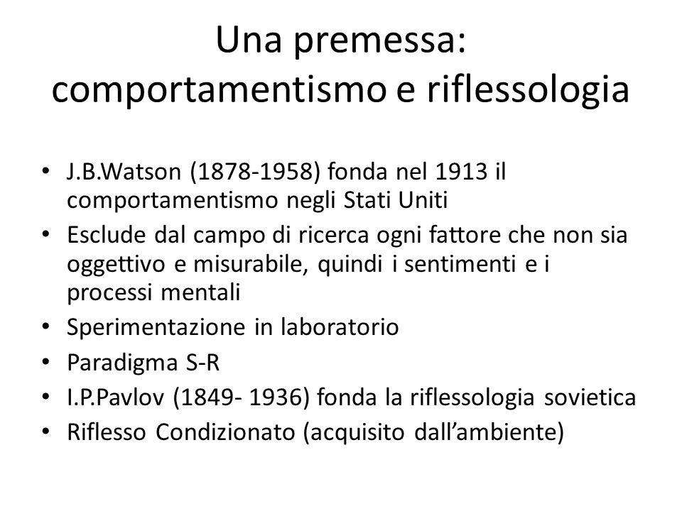 Una premessa: comportamentismo e riflessologia J.B.Watson (1878-1958) fonda nel 1913 il comportamentismo negli Stati Uniti Esclude dal campo di ricerca ogni fattore che non sia oggettivo e misurabile, quindi i sentimenti e i processi mentali Sperimentazione in laboratorio Paradigma S-R I.P.Pavlov (1849- 1936) fonda la riflessologia sovietica Riflesso Condizionato (acquisito dall'ambiente)