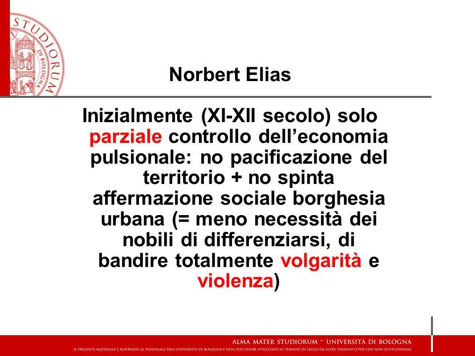 Norbert Elias Inizialmente (XI-XII secolo) solo parziale controllo dell'economia pulsionale: no pacificazione del territorio + no spinta affermazione