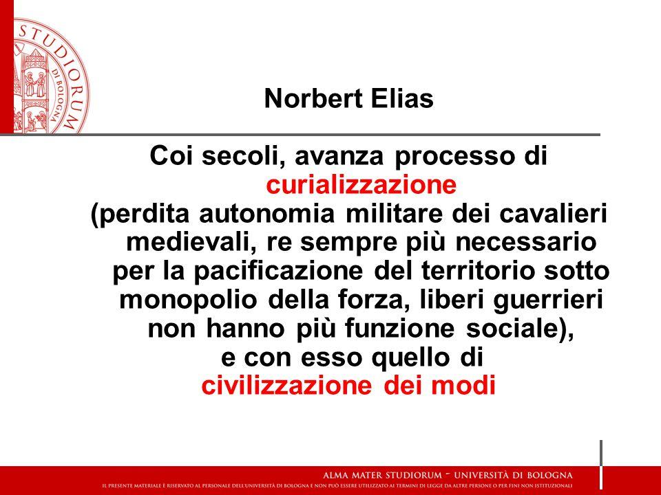 Norbert Elias Coi secoli, avanza processo di curializzazione (perdita autonomia militare dei cavalieri medievali, re sempre più necessario per la paci