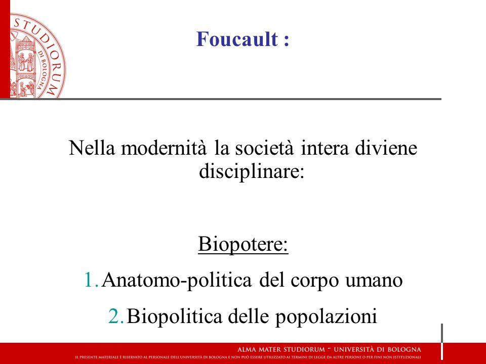 Foucault : Nella modernità la società intera diviene disciplinare: Biopotere: 1.Anatomo-politica del corpo umano 2.Biopolitica delle popolazioni