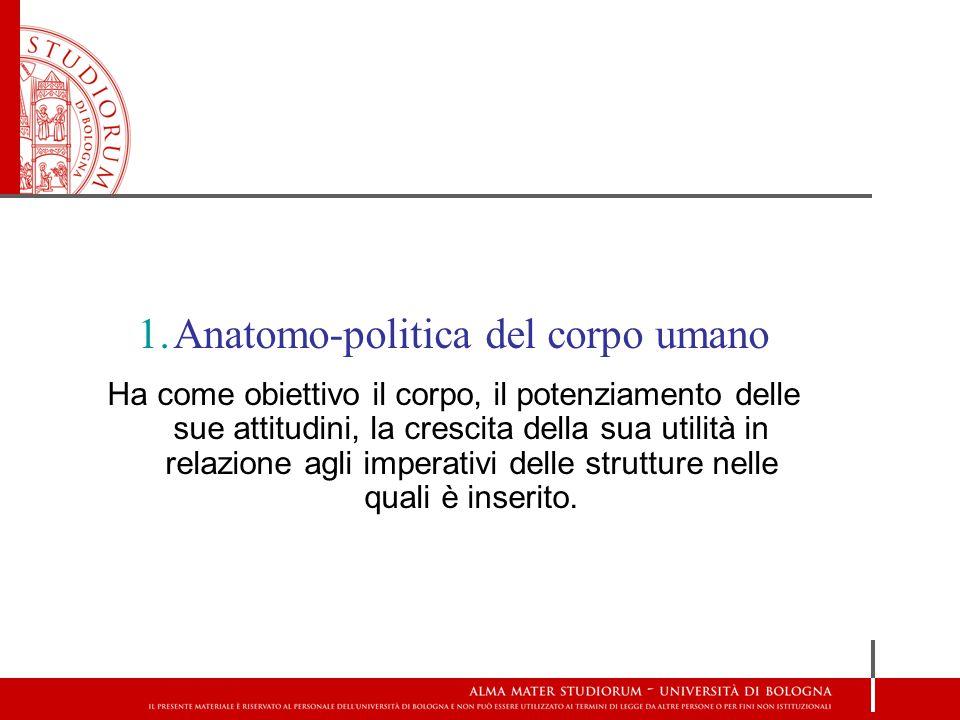 1.Anatomo-politica del corpo umano Ha come obiettivo il corpo, il potenziamento delle sue attitudini, la crescita della sua utilità in relazione agli