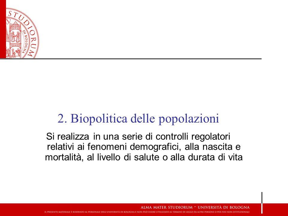 2. Biopolitica delle popolazioni Si realizza in una serie di controlli regolatori relativi ai fenomeni demografici, alla nascita e mortalità, al livel