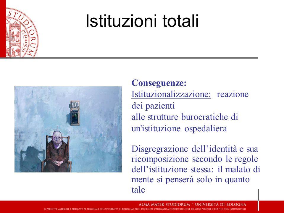 Conseguenze: Istituzionalizzazione: reazione dei pazienti alle strutture burocratiche di un'istituzione ospedaliera Disgregrazione dell'identità e sua