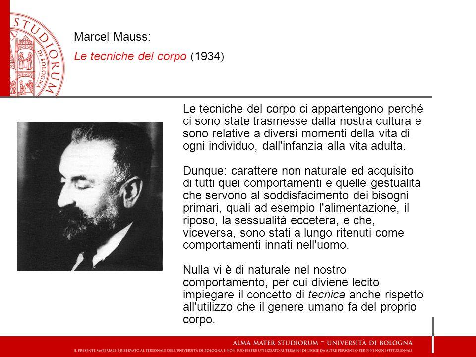 Marcel Mauss: Le tecniche del corpo (1934) Le tecniche del corpo ci appartengono perché ci sono state trasmesse dalla nostra cultura e sono relative a