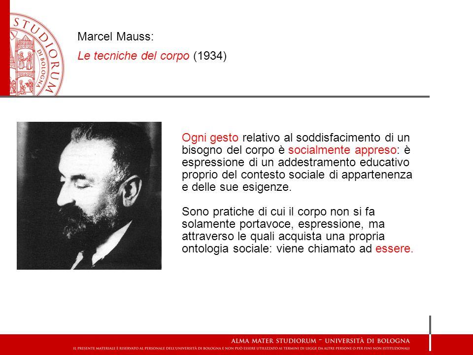 Marcel Mauss: Le tecniche del corpo (1934) Ogni gesto relativo al soddisfacimento di un bisogno del corpo è socialmente appreso: è espressione di un a
