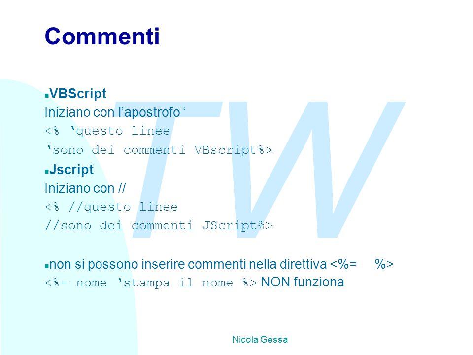 TW Nicola Gessa Commenti n VBScript Iniziano con l'apostrofo ' <% 'questo linee 'sono dei commenti VBscript%> n Jscript Iniziano con // <% //questo linee //sono dei commenti JScript%> n non si possono inserire commenti nella direttiva NON funziona
