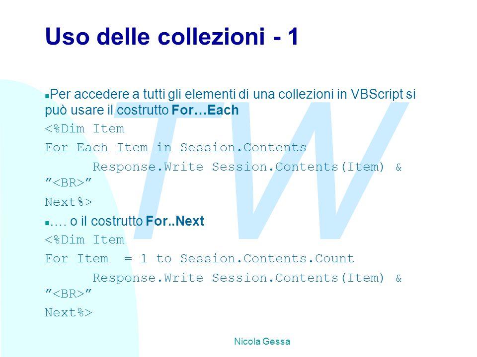 TW Nicola Gessa Uso delle collezioni - 1 n Per accedere a tutti gli elementi di una collezioni in VBScript si può usare il costrutto For…Each <%Dim Item For Each Item in Session.Contents Response.Write Session.Contents(Item) & Next%> n ….