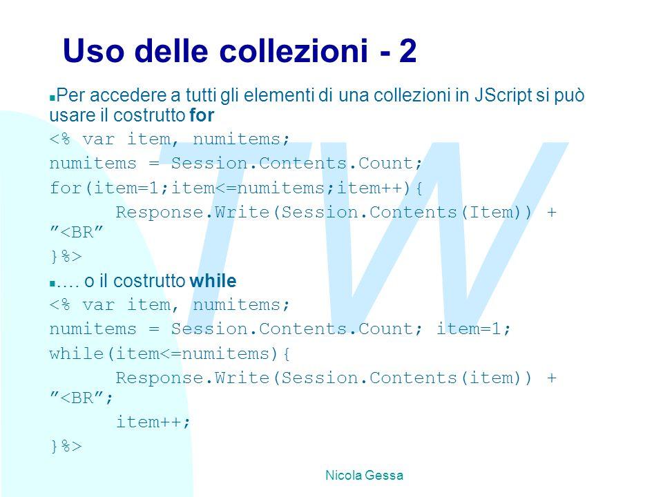 TW Nicola Gessa Uso delle collezioni - 2 n Per accedere a tutti gli elementi di una collezioni in JScript si può usare il costrutto for <% var item, numitems; numitems = Session.Contents.Count; for(item=1;item<=numitems;item++){ Response.Write(Session.Contents(Item)) + <BR }%> n ….