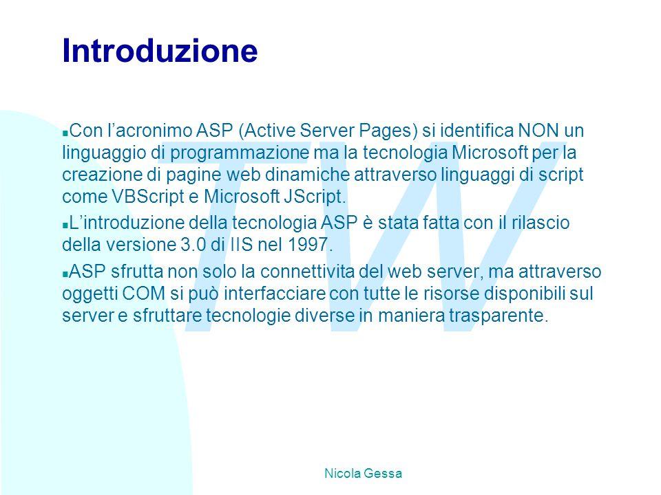 TW Nicola Gessa Introduzione n Con l'acronimo ASP (Active Server Pages) si identifica NON un linguaggio di programmazione ma la tecnologia Microsoft per la creazione di pagine web dinamiche attraverso linguaggi di script come VBScript e Microsoft JScript.