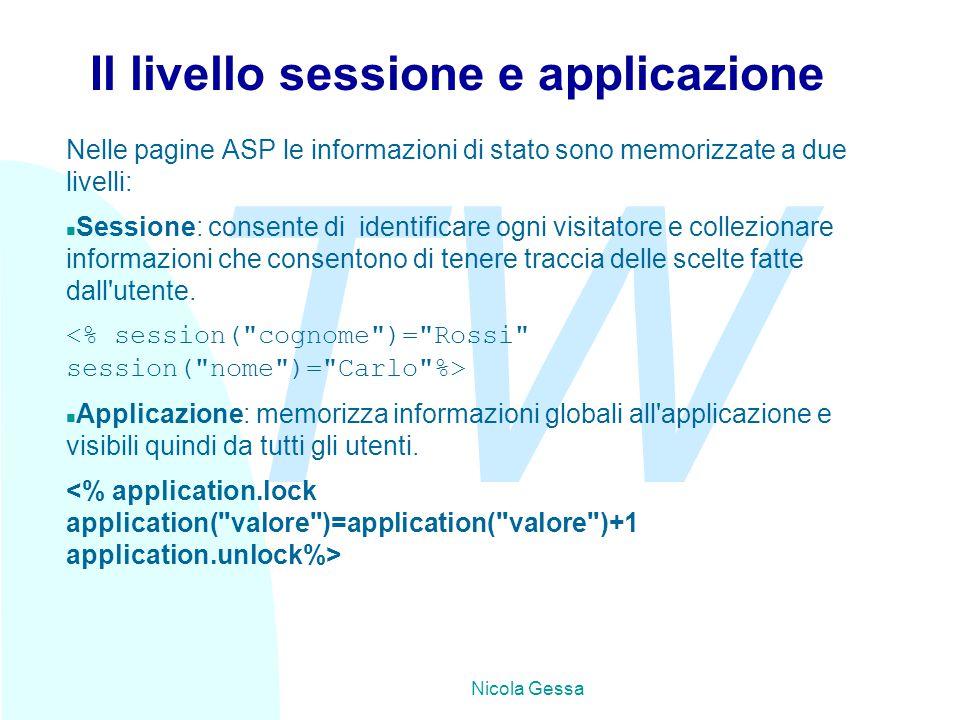 TW Nicola Gessa Il livello sessione e applicazione Nelle pagine ASP le informazioni di stato sono memorizzate a due livelli: n Sessione: consente di identificare ogni visitatore e collezionare informazioni che consentono di tenere traccia delle scelte fatte dall utente.