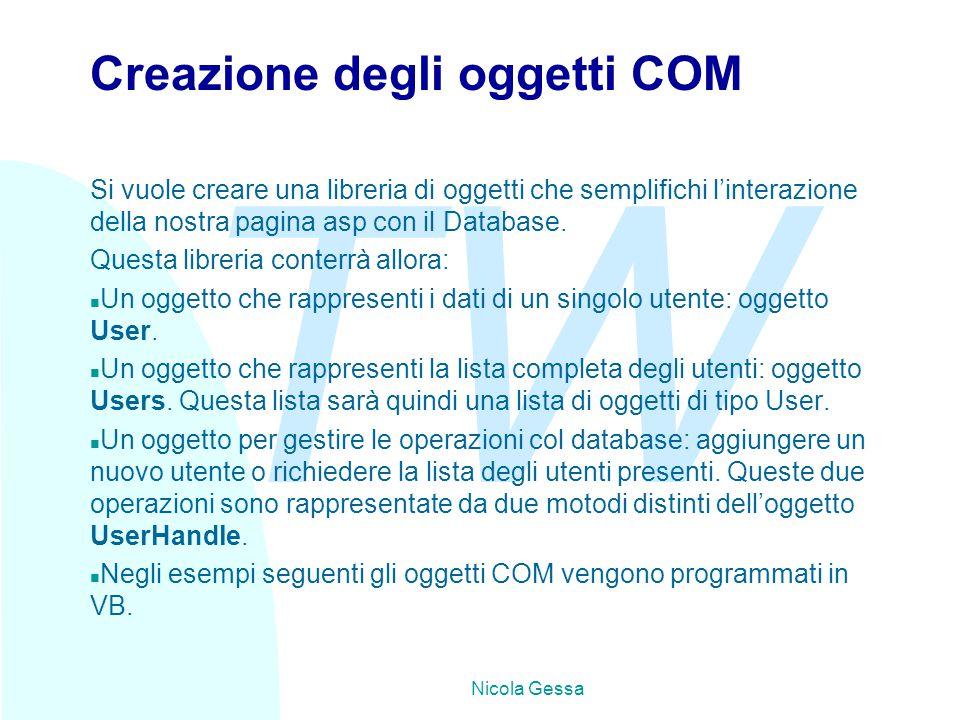 TW Nicola Gessa Creazione degli oggetti COM Si vuole creare una libreria di oggetti che semplifichi l'interazione della nostra pagina asp con il Database.