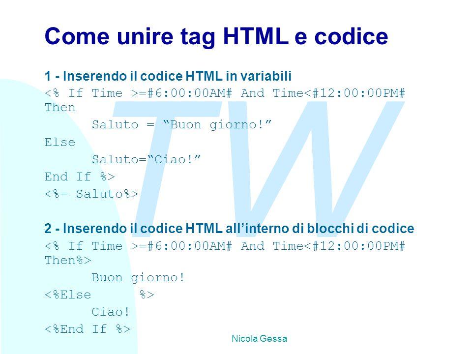 TW Nicola Gessa Come unire tag HTML e codice 1 - Inserendo il codice HTML in variabili =#6:00:00AM# And Time<#12:00:00PM# Then Saluto = Buon giorno! Else Saluto= Ciao! End If %> 2 - Inserendo il codice HTML all'interno di blocchi di codice =#6:00:00AM# And Time Buon giorno.