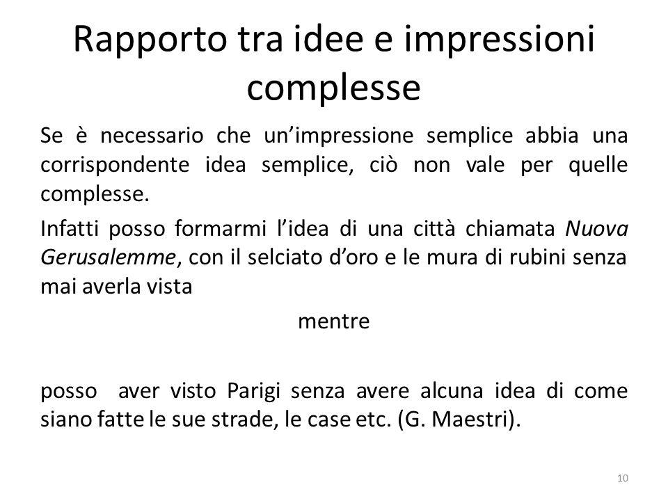 Rapporto tra idee e impressioni complesse Se è necessario che un'impressione semplice abbia una corrispondente idea semplice, ciò non vale per quelle complesse.