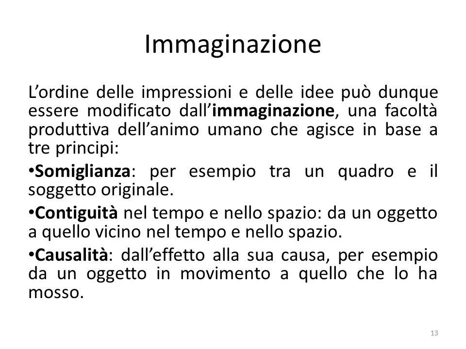 Immaginazione L'ordine delle impressioni e delle idee può dunque essere modificato dall'immaginazione, una facoltà produttiva dell'animo umano che agisce in base a tre principi: Somiglianza: per esempio tra un quadro e il soggetto originale.