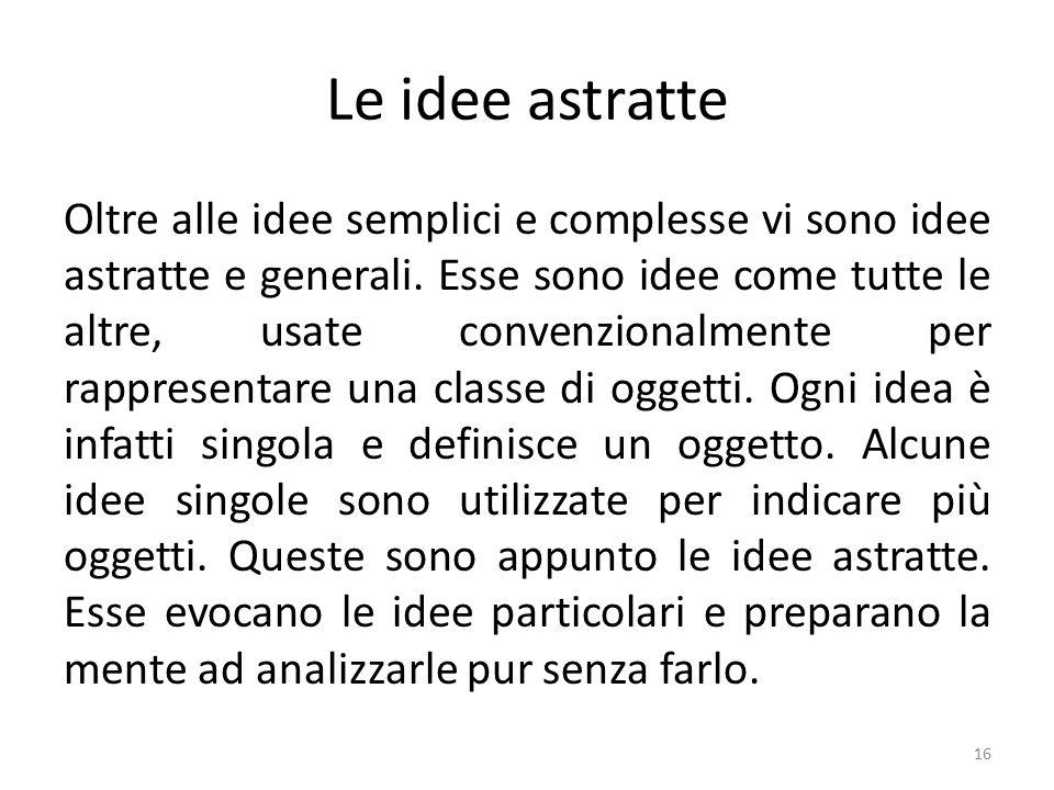 Le idee astratte Oltre alle idee semplici e complesse vi sono idee astratte e generali.