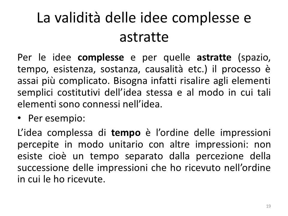 La validità delle idee complesse e astratte Per le idee complesse e per quelle astratte (spazio, tempo, esistenza, sostanza, causalità etc.) il processo è assai più complicato.