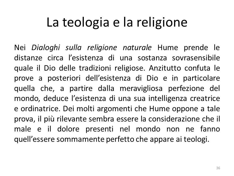 La teologia e la religione Nei Dialoghi sulla religione naturale Hume prende le distanze circa l'esistenza di una sostanza sovrasensibile quale il Dio delle tradizioni religiose.