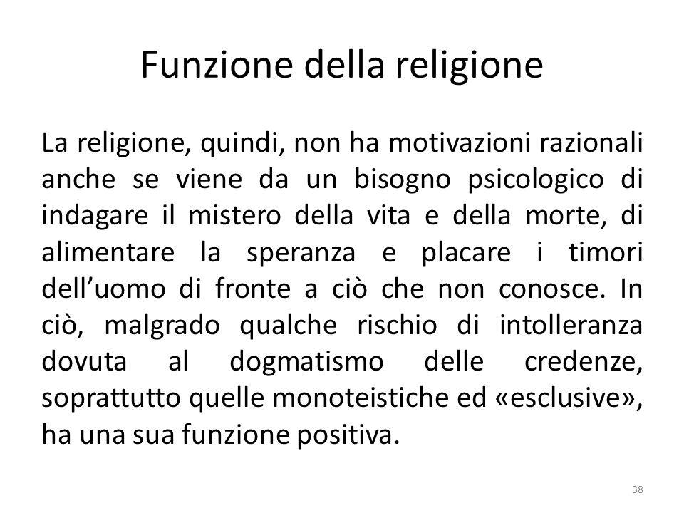 Funzione della religione La religione, quindi, non ha motivazioni razionali anche se viene da un bisogno psicologico di indagare il mistero della vita e della morte, di alimentare la speranza e placare i timori dell'uomo di fronte a ciò che non conosce.
