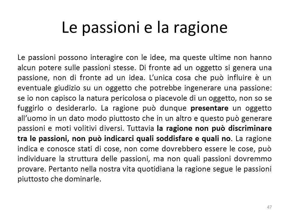 Le passioni e la ragione Le passioni possono interagire con le idee, ma queste ultime non hanno alcun potere sulle passioni stesse.