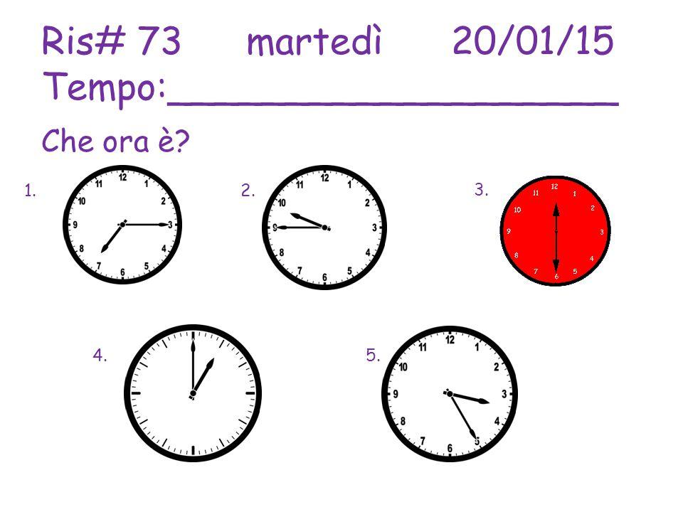 Ris# 73martedì20/01/15 Tempo:___________________ Che ora è 1.2. 3. 4.5.