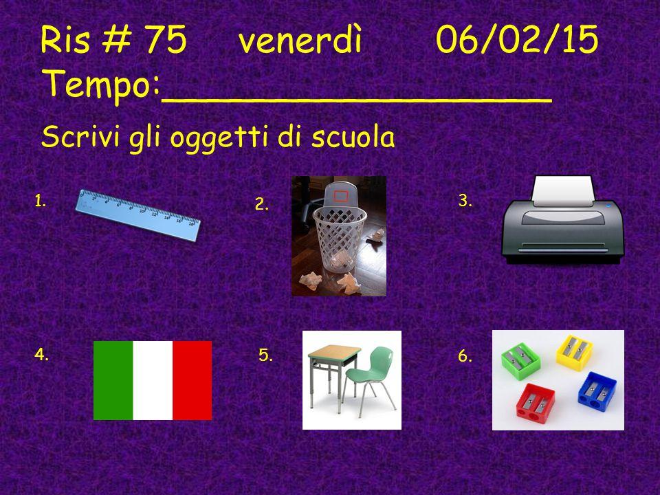 Ris # 75venerdì06/02/15 Tempo:_________________ Scrivi gli oggetti di scuola 1. 2. 3. 4. 5. 6.