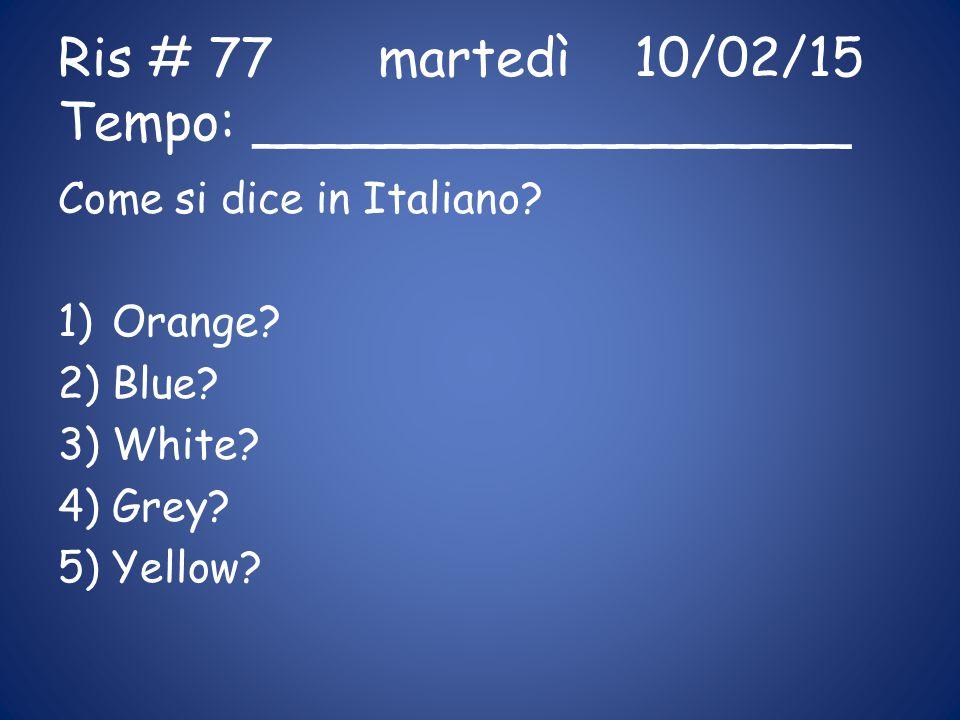 Ris # 77 martedì10/02/15 Tempo: __________________ Come si dice in Italiano? 1)Orange? 2)Blue? 3)White? 4)Grey? 5)Yellow?