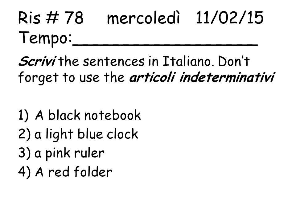 Ris # 78mercoledì11/02/15 Tempo:__________________ Scrivi the sentences in Italiano. Don't forget to use the articoli indeterminativi 1)A black notebo