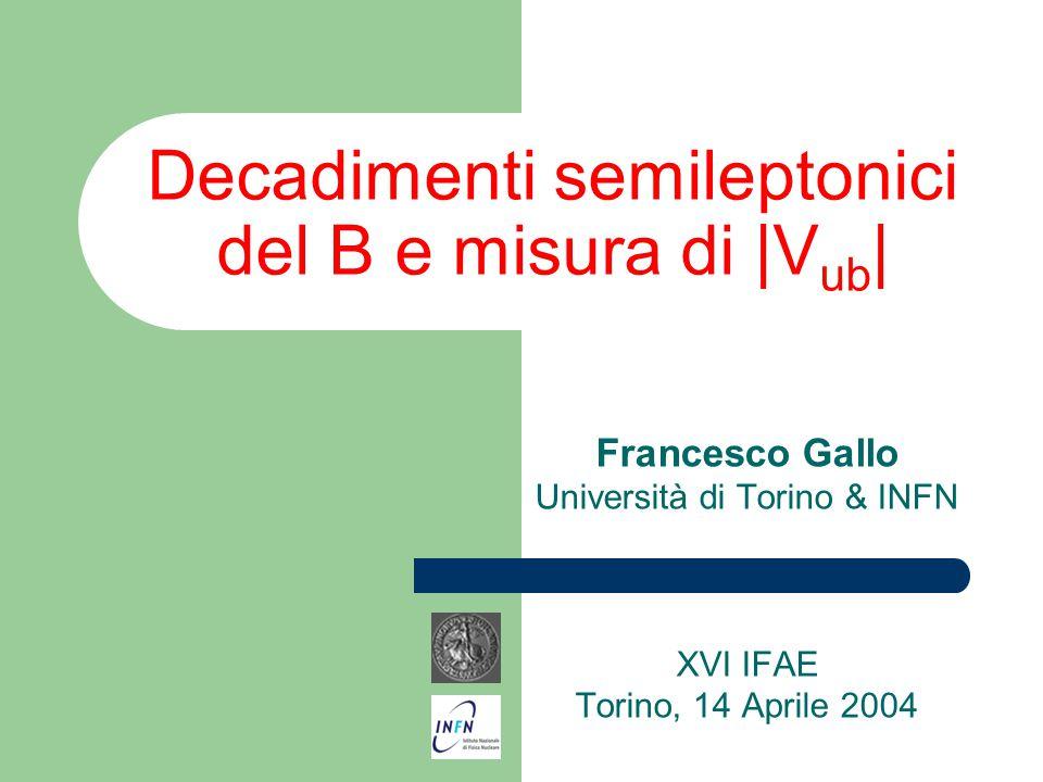Decadimenti semileptonici del B e misura di |V ub | Francesco Gallo Università di Torino & INFN XVI IFAE Torino, 14 Aprile 2004