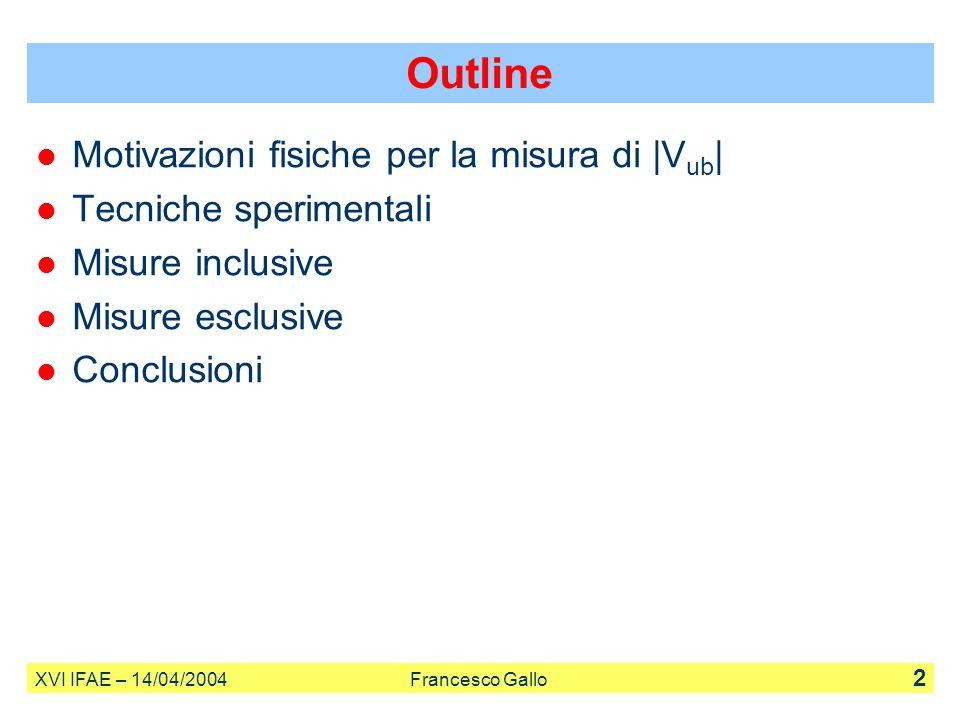 XVI IFAE – 14/04/2004 Francesco Gallo 2 Outline Motivazioni fisiche per la misura di |V ub | Tecniche sperimentali Misure inclusive Misure esclusive C