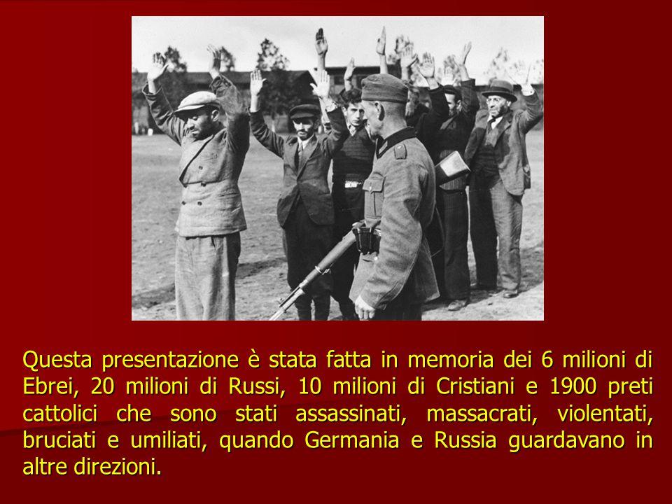 Questa presentazione è stata fatta in memoria dei 6 milioni di Ebrei, 20 milioni di Russi, 10 milioni di Cristiani e 1900 preti cattolici che sono stati assassinati, massacrati, violentati, bruciati e umiliati, quando Germania e Russia guardavano in altre direzioni.