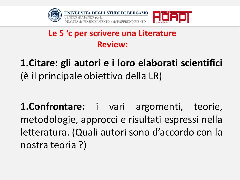 Le 5 'c per scrivere una Literature Review: 1.Citare: gli autori e i loro elaborati scientifici (è il principale obiettivo della LR) 1.Confrontare: i vari argomenti, teorie, metodologie, approcci e risultati espressi nella letteratura.