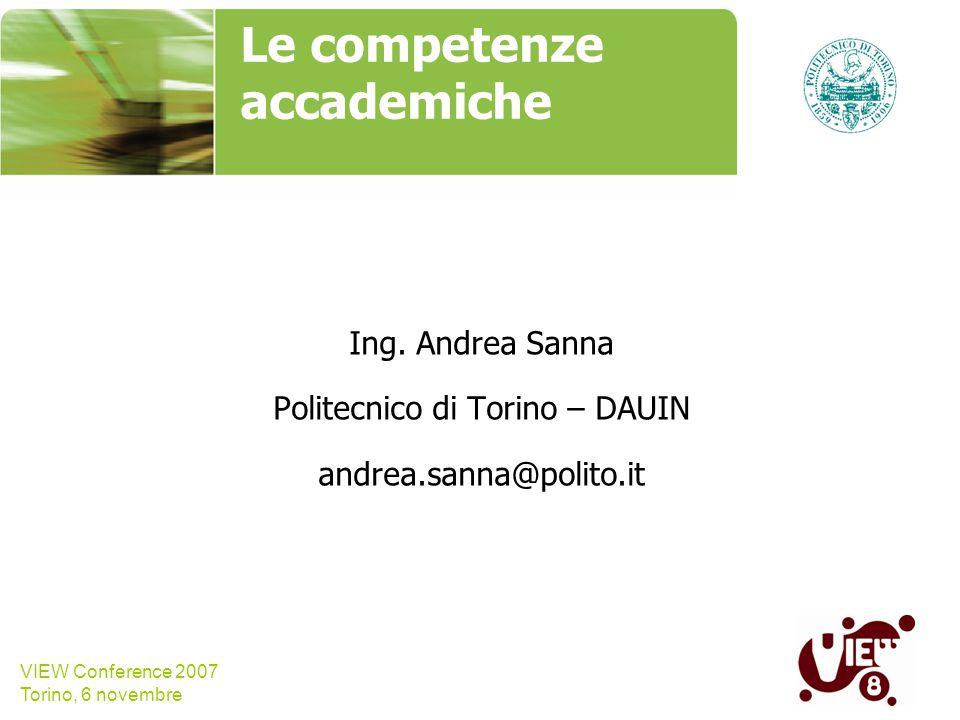 VIEW Conference 2007 Torino, 6 novembre Le competenze accademiche Ing. Andrea Sanna Politecnico di Torino – DAUIN andrea.sanna@polito.it name, company