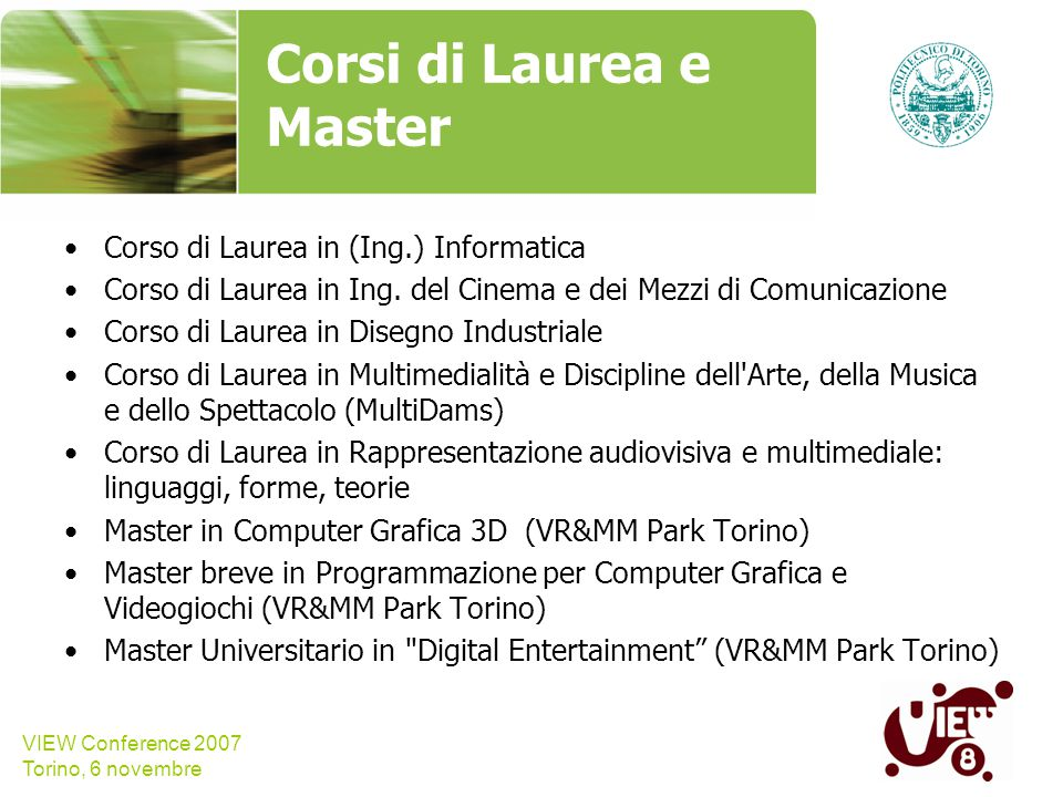 VIEW Conference 2007 Torino, 6 novembre Corsi di Laurea e Master Corso di Laurea in (Ing.) Informatica Corso di Laurea in Ing. del Cinema e dei Mezzi