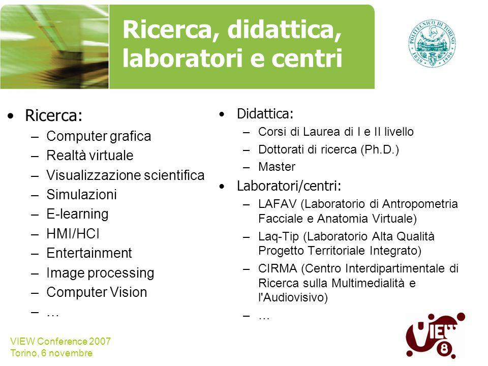 VIEW Conference 2007 Torino, 6 novembre Ricerca, didattica, laboratori e centri Ricerca: –Computer grafica –Realtà virtuale –Visualizzazione scientifi