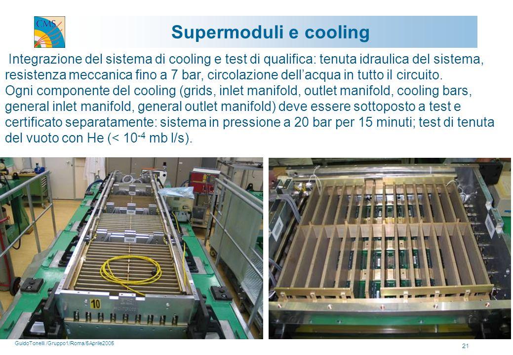 GuidoTonelli /Gruppo1/Roma/5Aprile2005 21 Supermoduli e cooling Integrazione del sistema di cooling e test di qualifica: tenuta idraulica del sistema, resistenza meccanica fino a 7 bar, circolazione dell'acqua in tutto il circuito.
