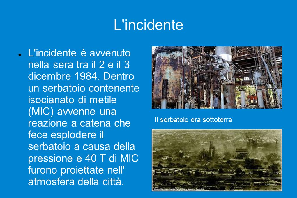 L'incidente L'incidente è avvenuto nella sera tra il 2 e il 3 dicembre 1984. Dentro un serbatoio contenente isocianato di metile (MIC) avvenne una rea
