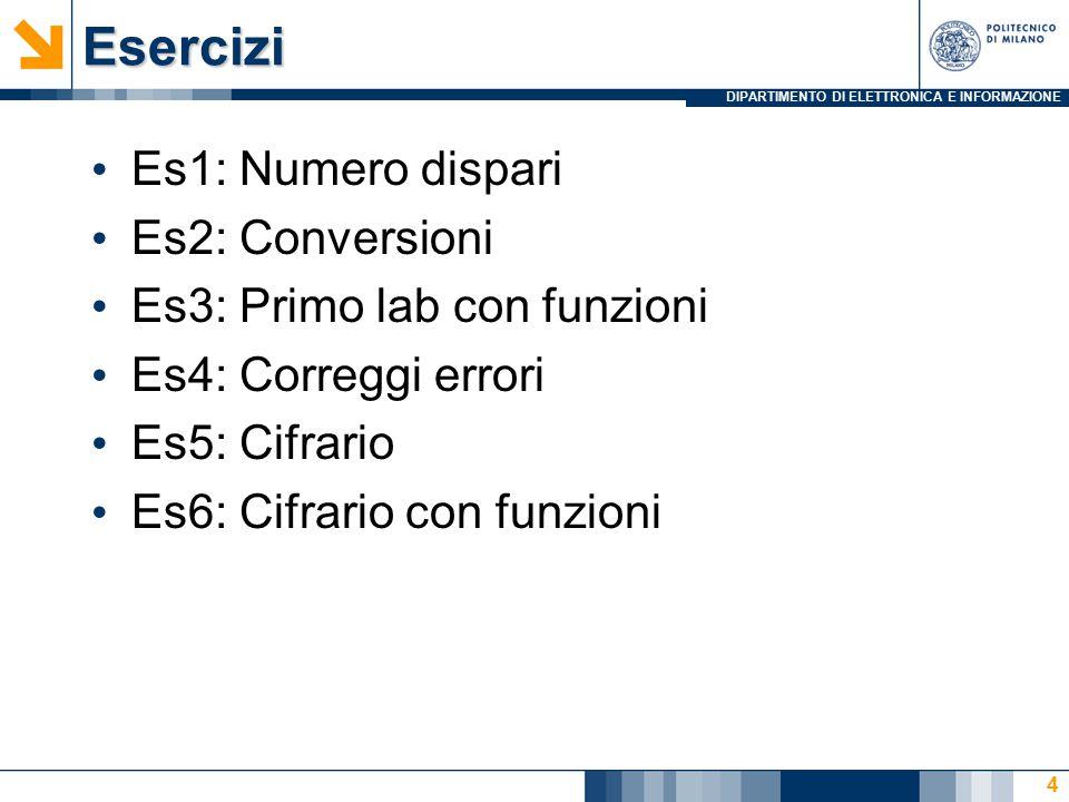 DIPARTIMENTO DI ELETTRONICA E INFORMAZIONEEsercizi Es1: Numero dispari Es2: Conversioni Es3: Primo lab con funzioni Es4: Correggi errori Es5: Cifrario Es6: Cifrario con funzioni 4