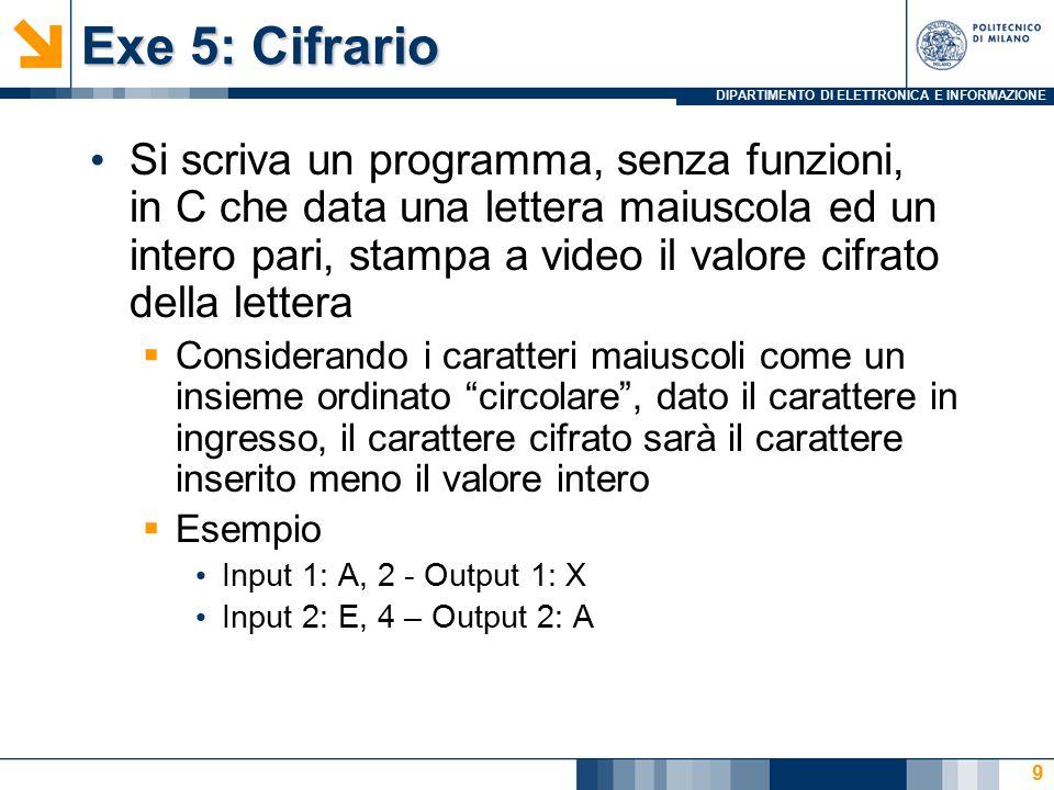 DIPARTIMENTO DI ELETTRONICA E INFORMAZIONE Exe 5: Cifrario Si scriva un programma, senza funzioni, in C che data una lettera maiuscola ed un intero pari, stampa a video il valore cifrato della lettera  Considerando i caratteri maiuscoli come un insieme ordinato circolare , dato il carattere in ingresso, il carattere cifrato sarà il carattere inserito meno il valore intero  Esempio Input 1: A, 2 - Output 1: X Input 2: E, 4 – Output 2: A 9